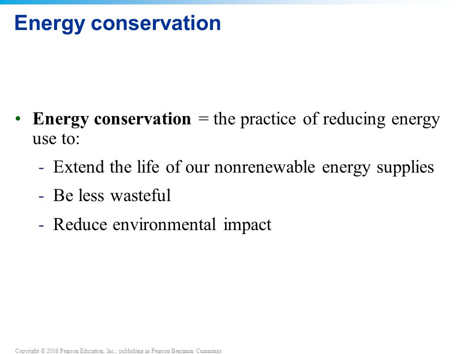 Copyright © 2008 Pearson Education, Inc., publishing as Pearson Benjamin Cummings Energy conservation Energy conservation = the practice of reducing e