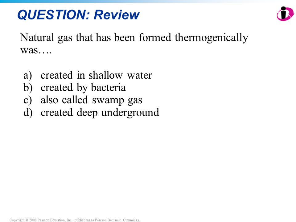 Copyright © 2008 Pearson Education, Inc., publishing as Pearson Benjamin Cummings QUESTION: Review Natural gas that has been formed thermogenically wa