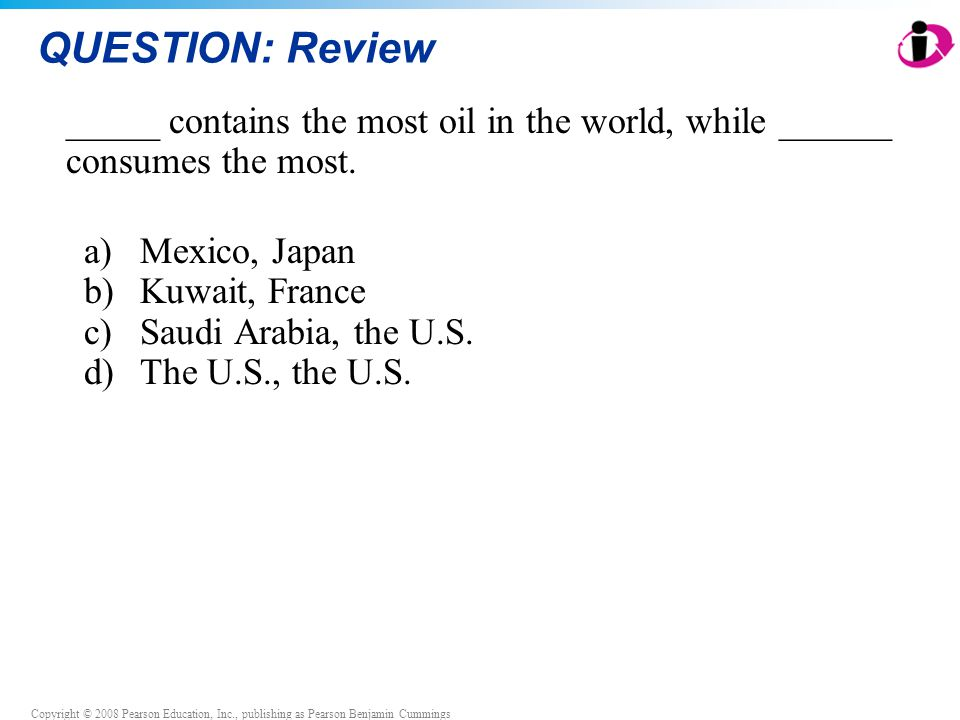 Copyright © 2008 Pearson Education, Inc., publishing as Pearson Benjamin Cummings QUESTION: Review _____ contains the most oil in the world, while ___