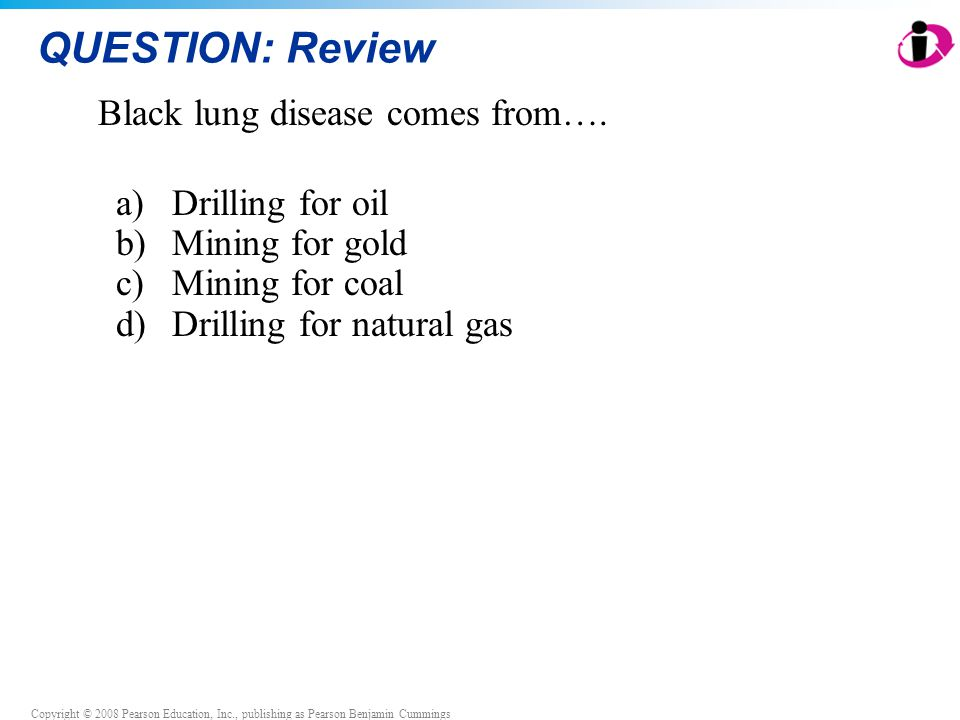 Copyright © 2008 Pearson Education, Inc., publishing as Pearson Benjamin Cummings QUESTION: Review Black lung disease comes from…. a)Drilling for oil