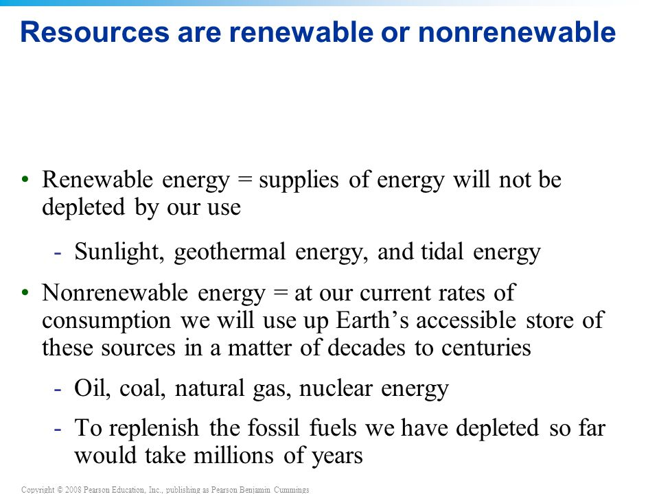 Copyright © 2008 Pearson Education, Inc., publishing as Pearson Benjamin Cummings Resources are renewable or nonrenewable Renewable energy = supplies