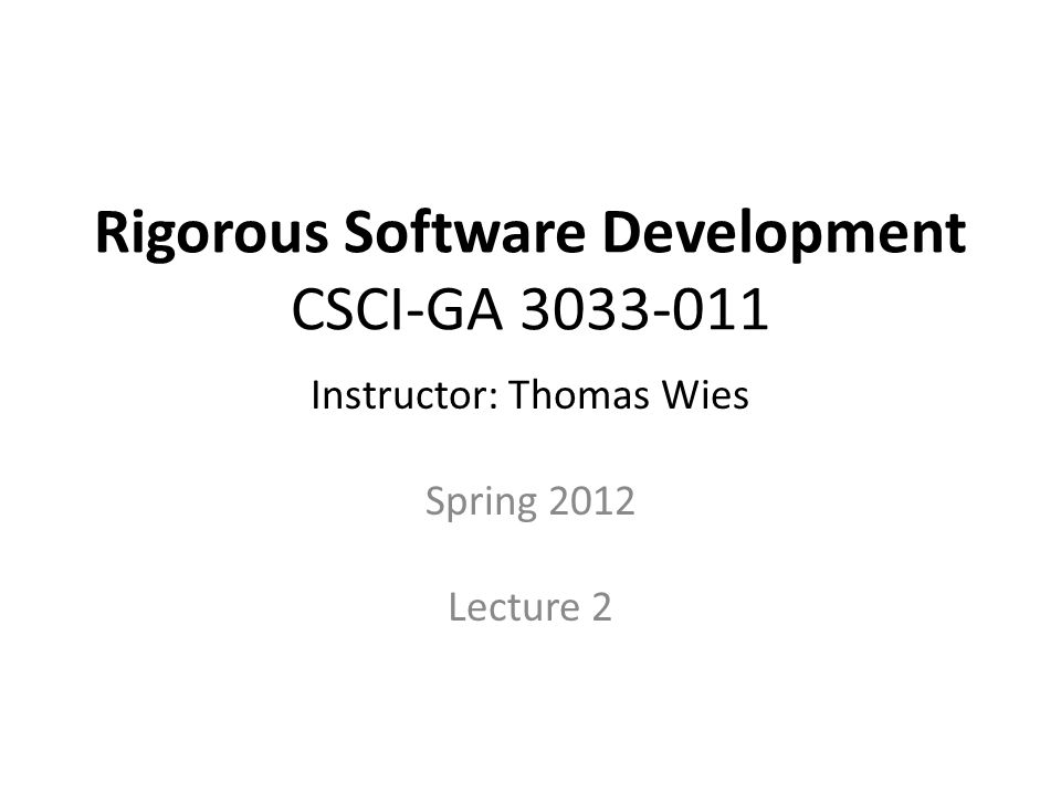 Rigorous Software Development CSCI-GA 3033-011 Instructor: Thomas Wies Spring 2012 Lecture 2