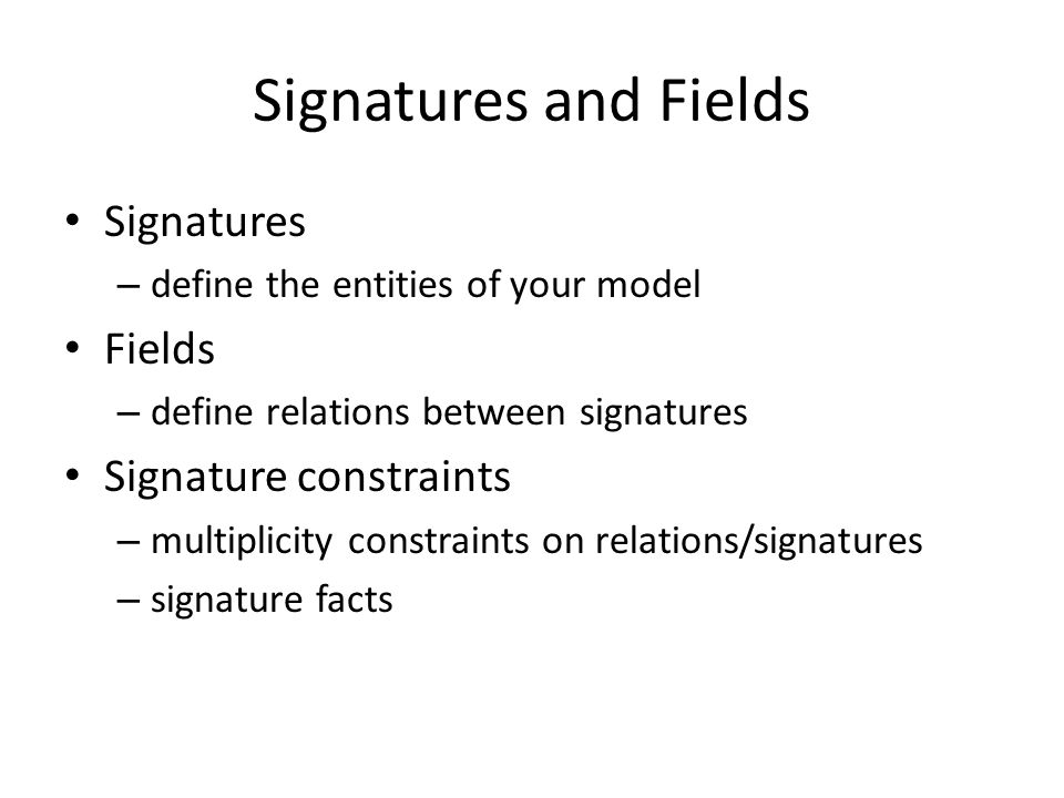Signatures and Fields Signatures – define the entities of your model Fields – define relations between signatures Signature constraints – multiplicity constraints on relations/signatures – signature facts