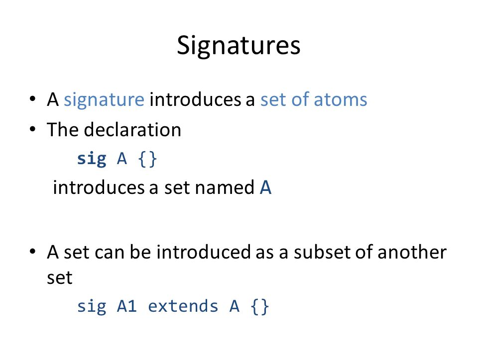 Signatures A signature introduces a set of atoms The declaration sig A {} introduces a set named A A set can be introduced as a subset of another set