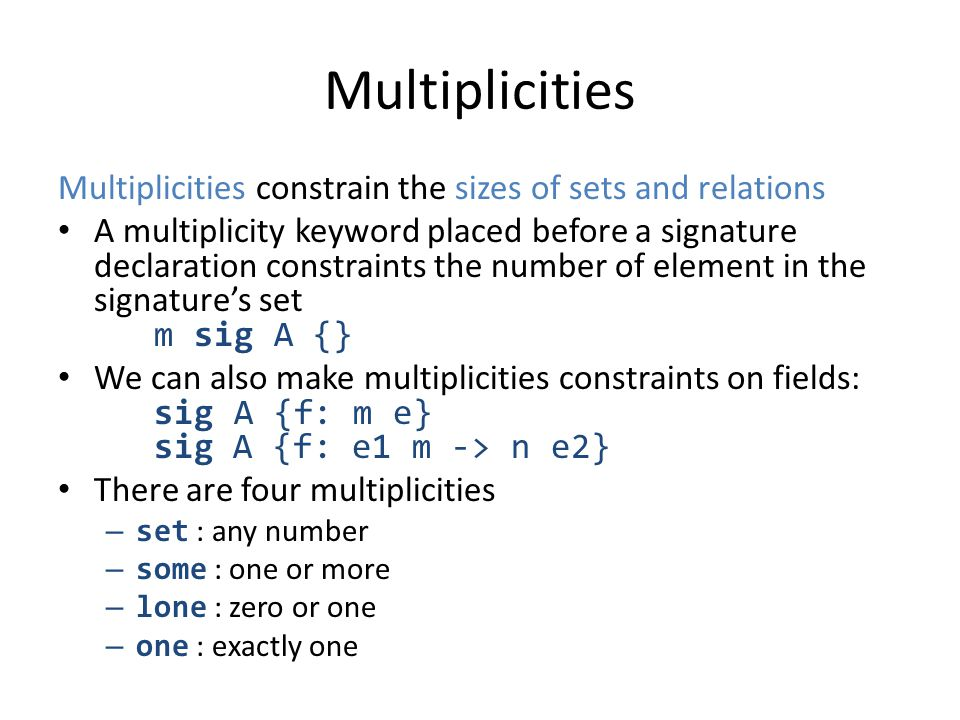Multiplicities Multiplicities constrain the sizes of sets and relations A multiplicity keyword placed before a signature declaration constraints the n