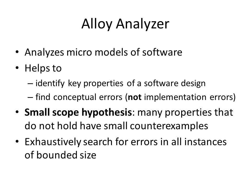Alloy Analyzer Analyzes micro models of software Helps to – identify key properties of a software design – find conceptual errors (not implementation errors) Small scope hypothesis: many properties that do not hold have small counterexamples Exhaustively search for errors in all instances of bounded size