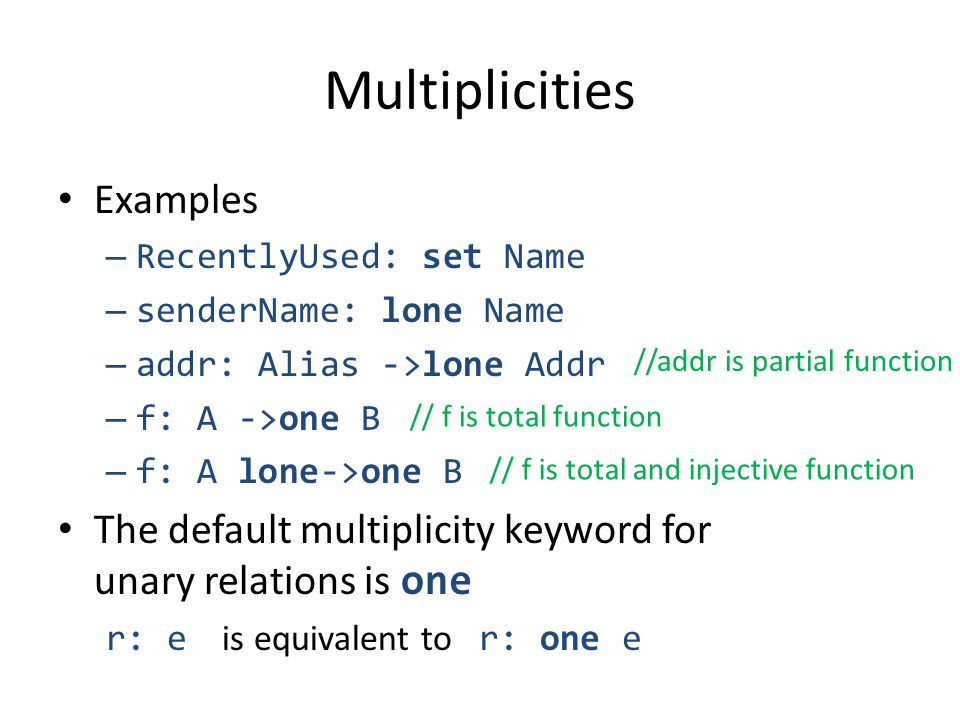 Multiplicities Examples – RecentlyUsed: set Name – senderName: lone Name – addr: Alias ->lone Addr – f: A ->one B – f: A lone->one B The default multiplicity keyword for unary relations is one r: e is equivalent to r: one e //addr is partial function // f is total function // f is total and injective function