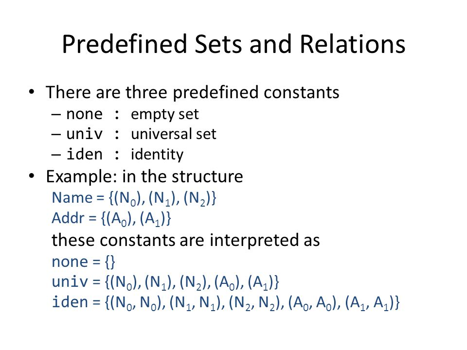 Predefined Sets and Relations There are three predefined constants – none : empty set – univ : universal set – iden : identity Example: in the structu