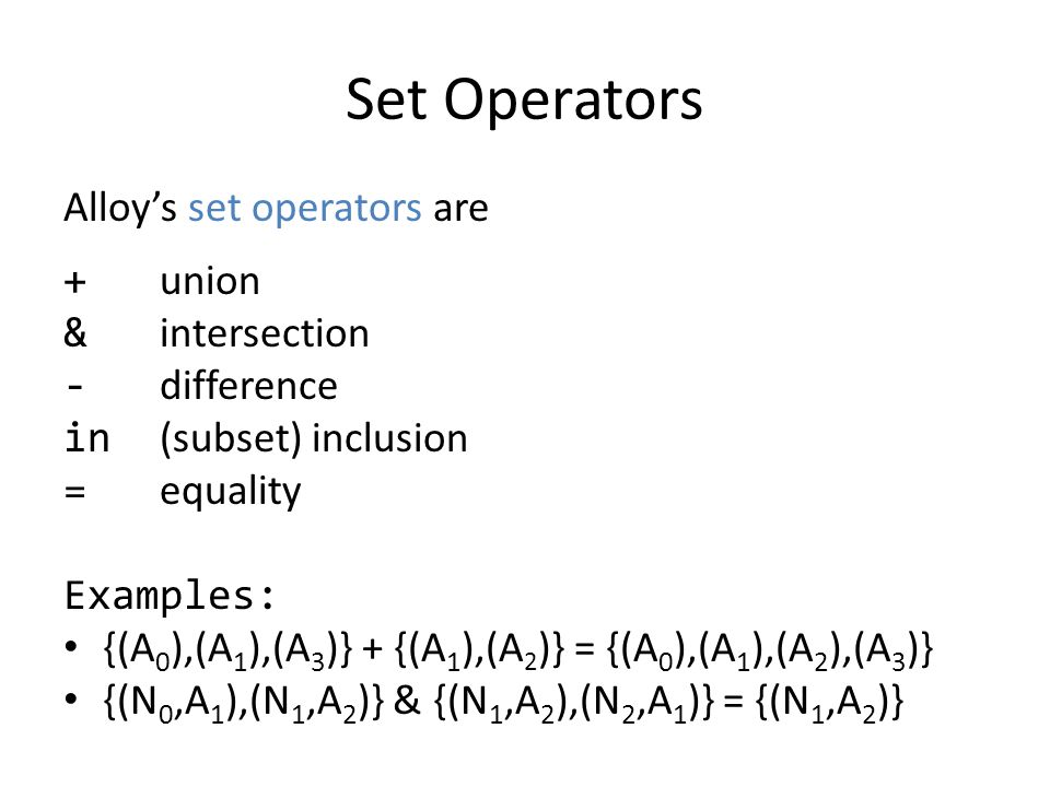 Set Operators Alloys set operators are + union & intersection - difference in (subset) inclusion = equality Examples: {(A 0 ),(A 1 ),(A 3 )} + {(A 1 )