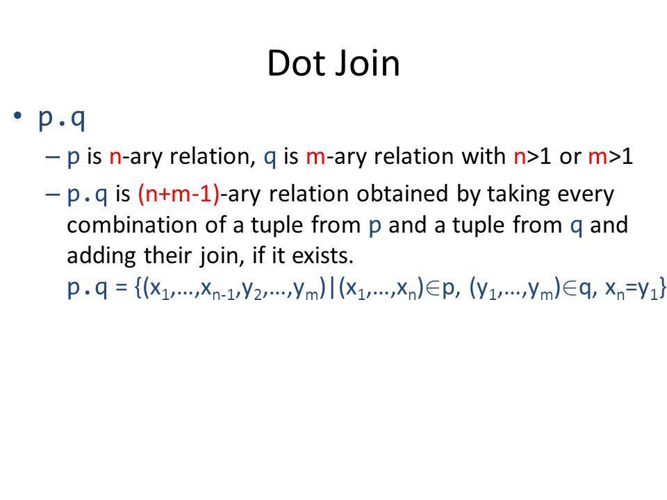 Dot Join p.q – p is n-ary relation, q is m-ary relation with n>1 or m>1 – p.q is (n+m-1)-ary relation obtained by taking every combination of a tuple from p and a tuple from q and adding their join, if it exists.