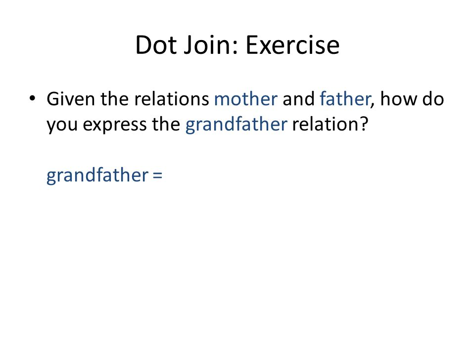Dot Join: Exercise Given the relations mother and father, how do you express the grandfather relation? grandfather = (mother + father).father