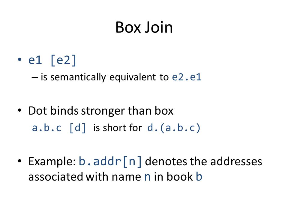 Box Join e1 [e2] – is semantically equivalent to e2.e1 Dot binds stronger than box a.b.c [d] is short for d.(a.b.c) Example: b.addr[n] denotes the addresses associated with name n in book b