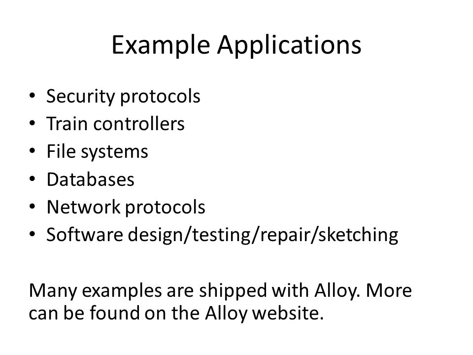 Example Applications Security protocols Train controllers File systems Databases Network protocols Software design/testing/repair/sketching Many examples are shipped with Alloy.