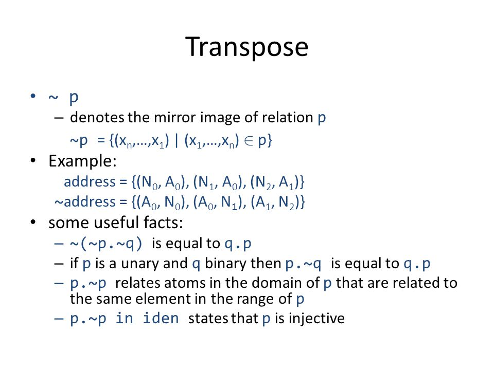Transpose ~ p – denotes the mirror image of relation p ~p = {(x n,…,x 1 ) | (x 1,…,x n ) 2 p } Example: address = {(N 0, A 0 ), (N 1, A 0 ), (N 2, A 1 )} ~ address = {(A 0, N 0 ), (A 0, N 1 ), (A 1, N 2 )} some useful facts: – ~(~p.~q) is equal to q.p – if p is a unary and q binary then p.~q is equal to q.p – p.~p relates atoms in the domain of p that are related to the same element in the range of p – p.~p in iden states that p is injective