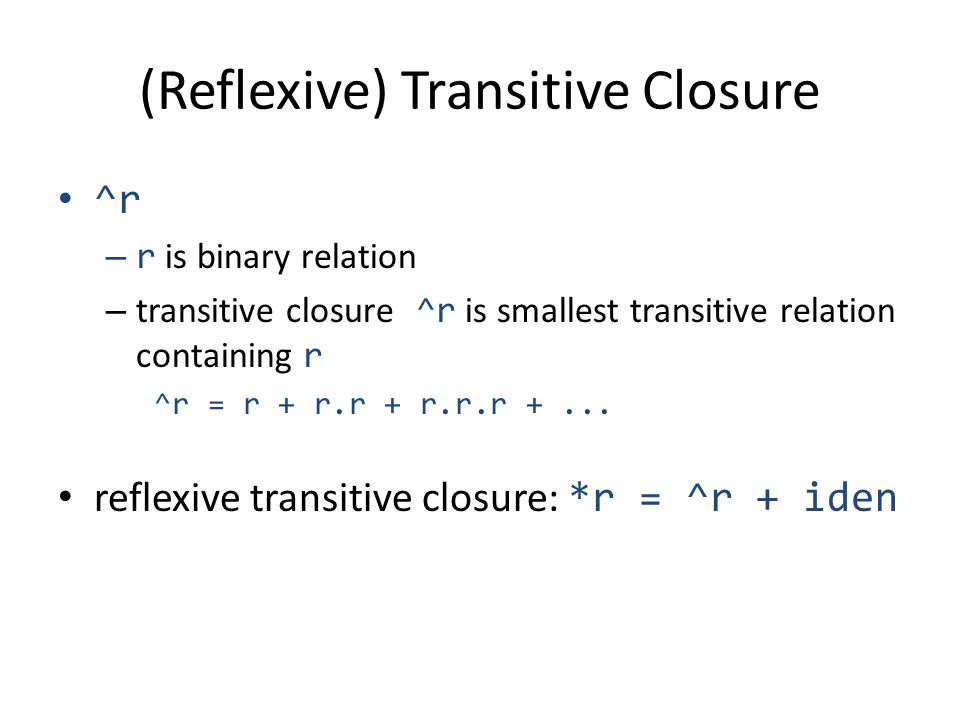 (Reflexive) Transitive Closure ^r – r is binary relation – transitive closure ^r is smallest transitive relation containing r ^r = r + r.r + r.r.r +...