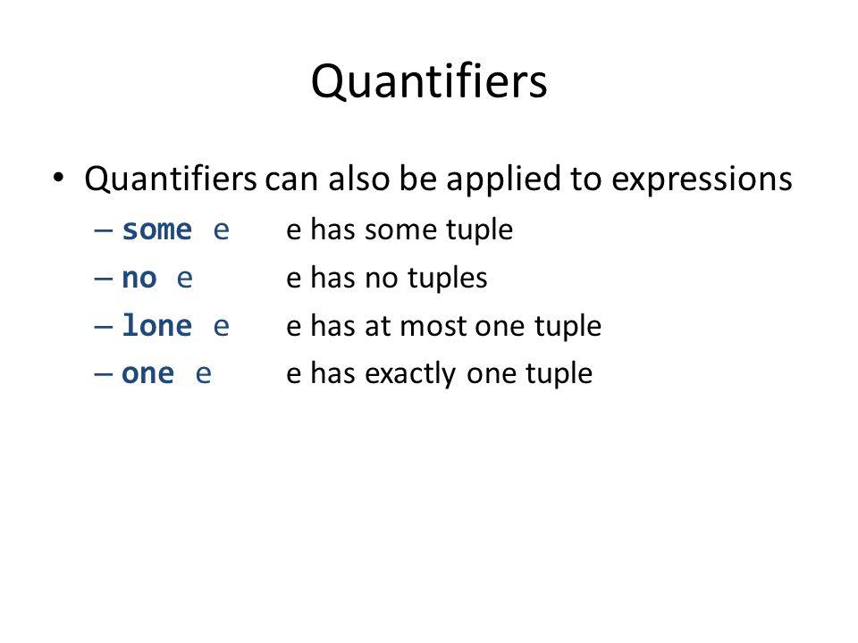 Quantifiers Quantifiers can also be applied to expressions – some e e has some tuple – no e e has no tuples – lone e e has at most one tuple – one e e has exactly one tuple