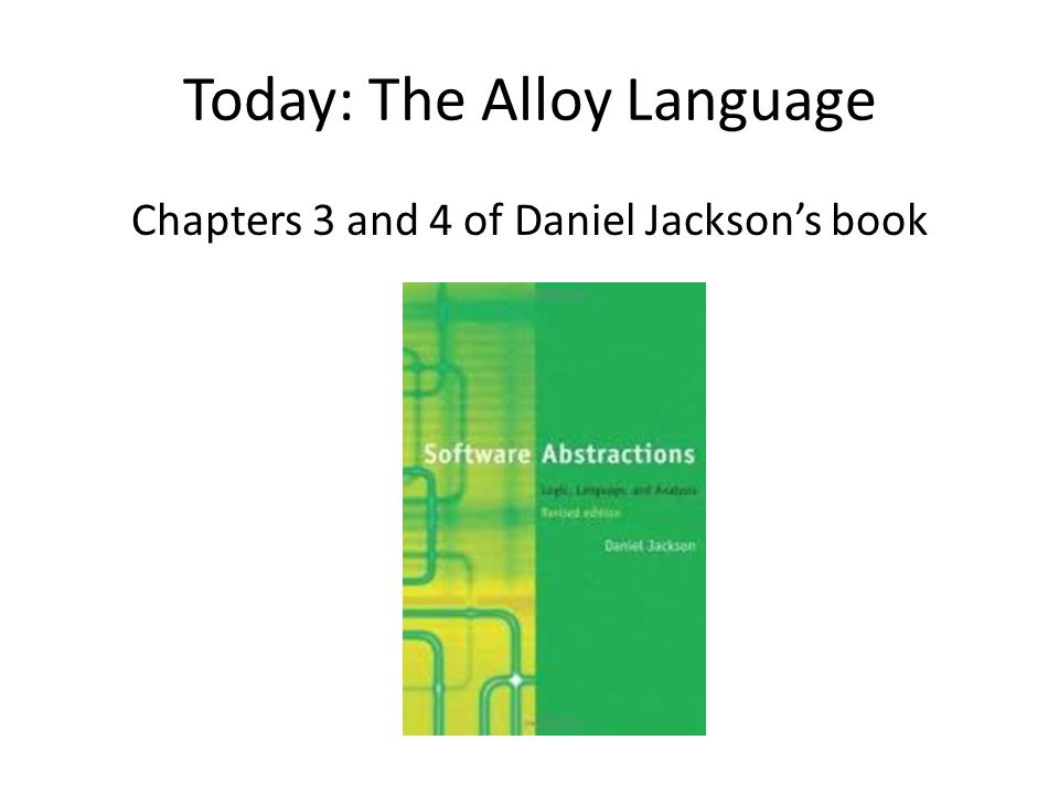 Today: The Alloy Language Chapters 3 and 4 of Daniel Jacksons book