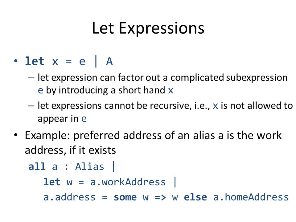 Let Expressions let x = e | A – let expression can factor out a complicated subexpression e by introducing a short hand x – let expressions cannot be recursive, i.e., x is not allowed to appear in e Example: preferred address of an alias a is the work address, if it exists all a : Alias | let w = a.workAddress | a.address = some w => w else a.homeAddress