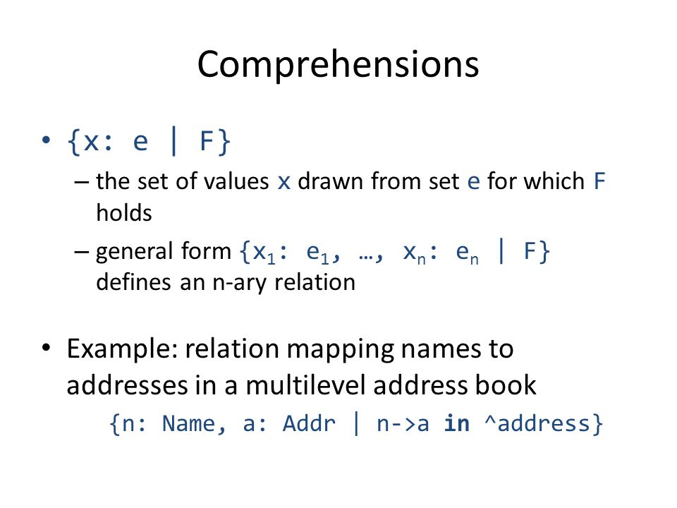 Comprehensions {x: e | F} – the set of values x drawn from set e for which F holds – general form {x 1 : e 1, …, x n : e n | F} defines an n-ary relation Example: relation mapping names to addresses in a multilevel address book {n: Name, a: Addr | n->a in ^address}