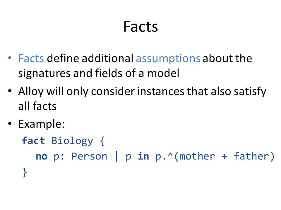 Facts Facts define additional assumptions about the signatures and fields of a model Alloy will only consider instances that also satisfy all facts Ex