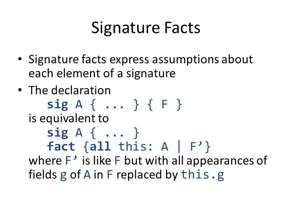 Signature Facts Signature facts express assumptions about each element of a signature The declaration sig A {... } { F } is equivalent to sig A {... }