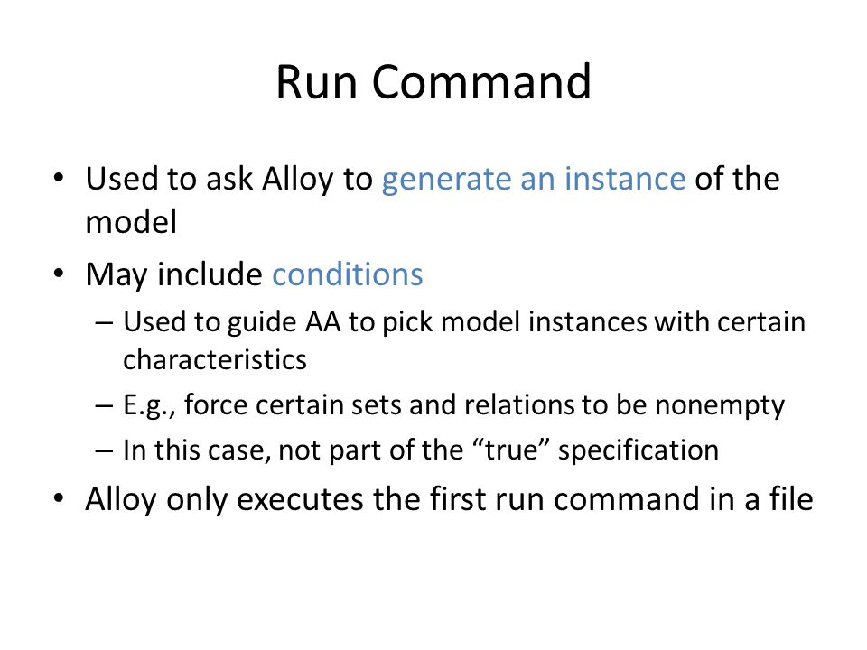 Run Command Used to ask Alloy to generate an instance of the model May include conditions – Used to guide AA to pick model instances with certain characteristics – E.g., force certain sets and relations to be nonempty – In this case, not part of the true specification Alloy only executes the first run command in a file