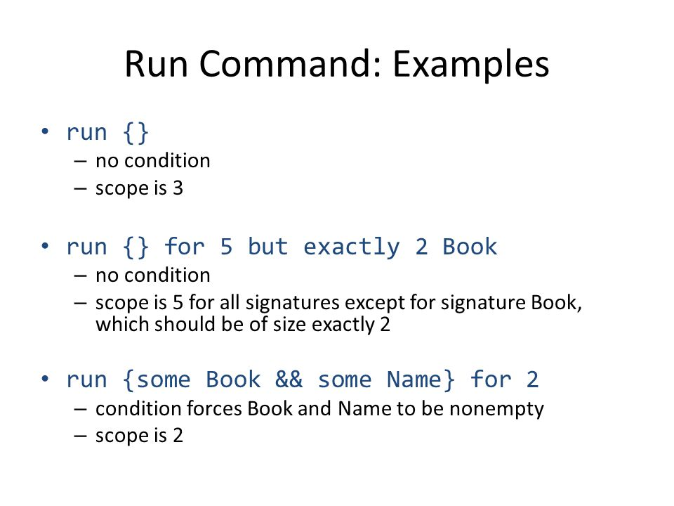 Run Command: Examples run {} – no condition – scope is 3 run {} for 5 but exactly 2 Book – no condition – scope is 5 for all signatures except for signature Book, which should be of size exactly 2 run {some Book && some Name} for 2 – condition forces Book and Name to be nonempty – scope is 2