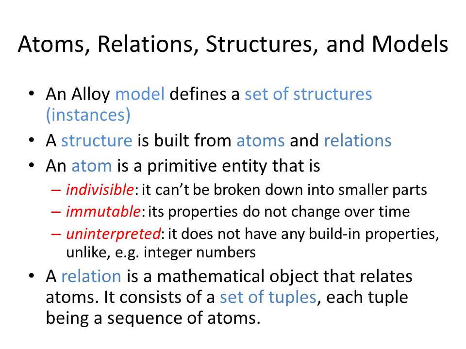Atoms, Relations, Structures, and Models An Alloy model defines a set of structures (instances) A structure is built from atoms and relations An atom is a primitive entity that is – indivisible: it cant be broken down into smaller parts – immutable: its properties do not change over time – uninterpreted: it does not have any build-in properties, unlike, e.g.
