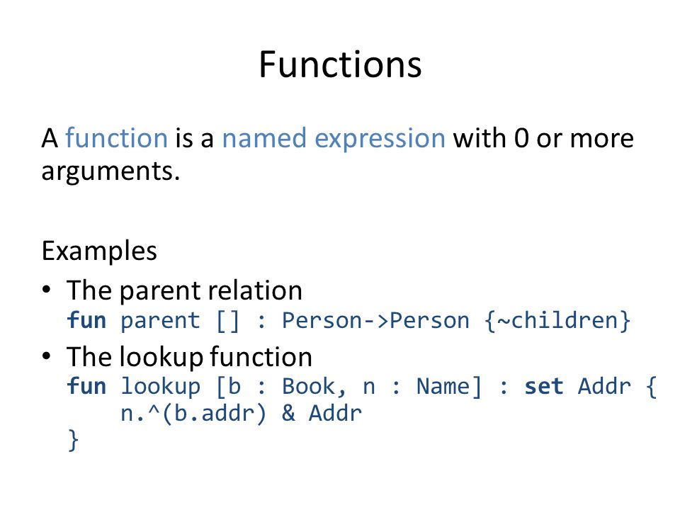 Functions A function is a named expression with 0 or more arguments. Examples The parent relation fun parent [] : Person->Person {~children} The looku