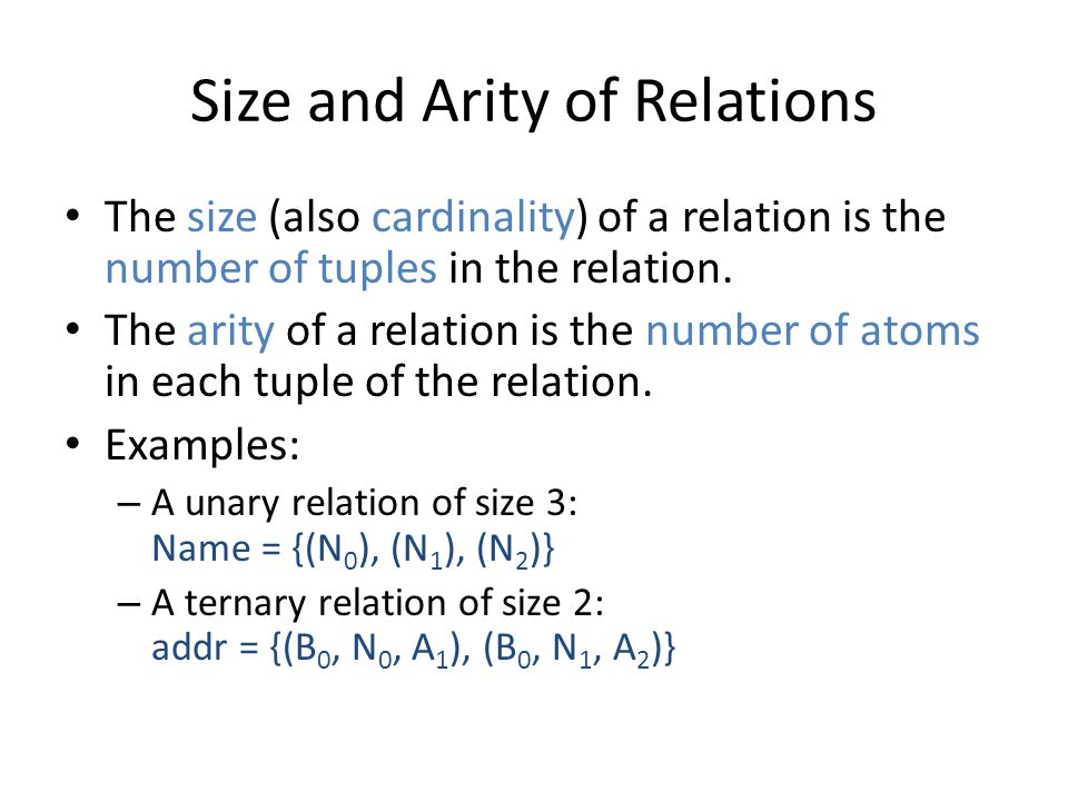 Size and Arity of Relations The size (also cardinality) of a relation is the number of tuples in the relation. The arity of a relation is the number o