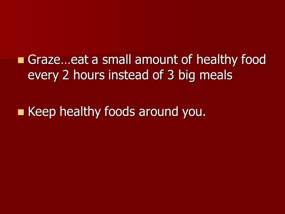 Graze…eat a small amount of healthy food every 2 hours instead of 3 big meals Graze…eat a small amount of healthy food every 2 hours instead of 3 big meals Keep healthy foods around you.