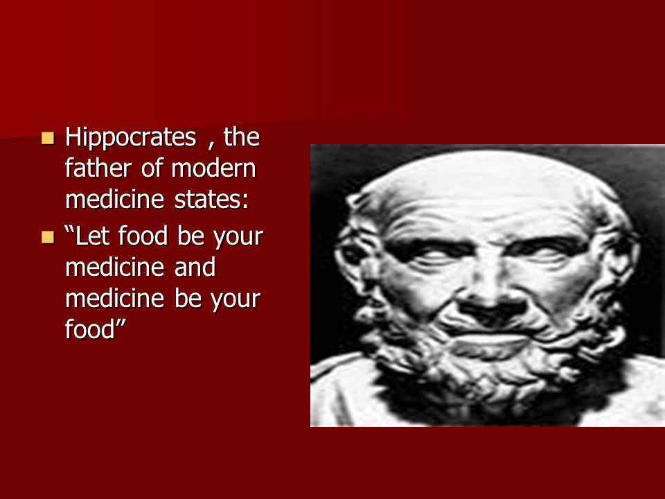 Hippocrates, the father of modern medicine states: Hippocrates, the father of modern medicine states: Let food be your medicine and medicine be your food Let food be your medicine and medicine be your food