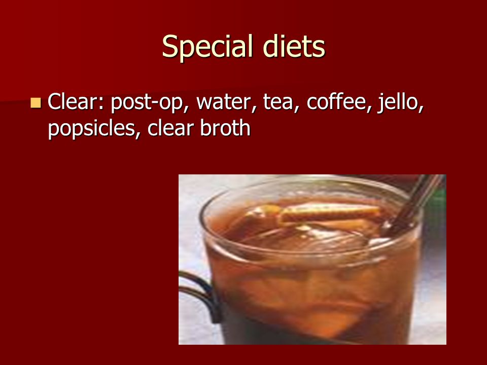 Special diets Clear: post-op, water, tea, coffee, jello, popsicles, clear broth Clear: post-op, water, tea, coffee, jello, popsicles, clear broth