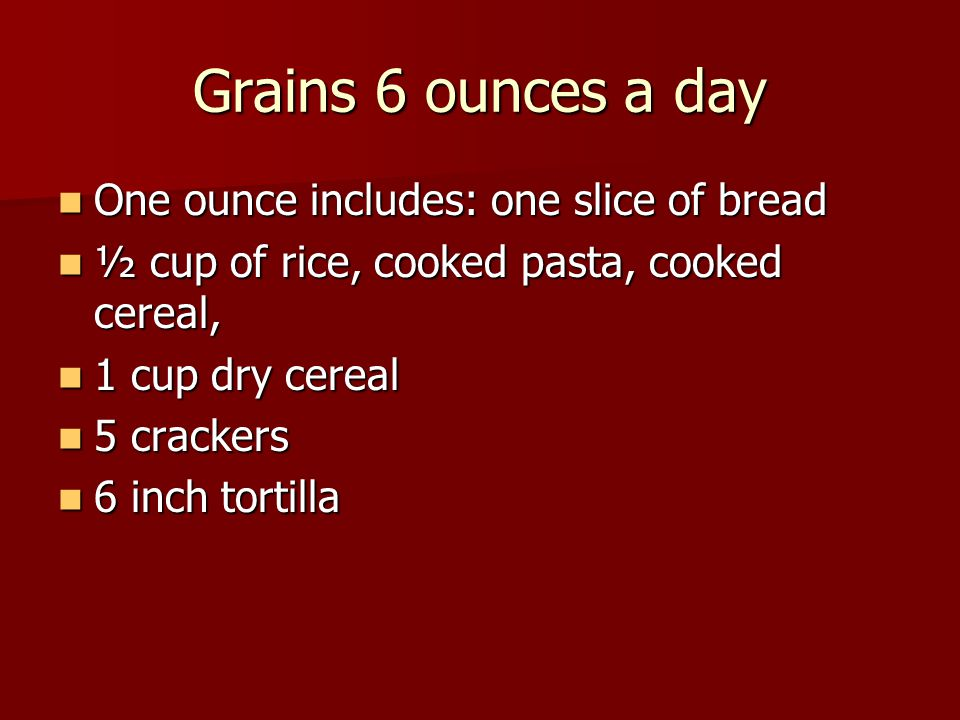 Grains 6 ounces a day One ounce includes: one slice of bread One ounce includes: one slice of bread ½ cup of rice, cooked pasta, cooked cereal, ½ cup of rice, cooked pasta, cooked cereal, 1 cup dry cereal 1 cup dry cereal 5 crackers 5 crackers 6 inch tortilla 6 inch tortilla