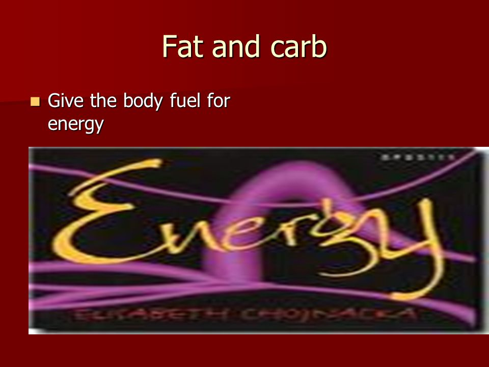 Fat and carb Give the body fuel for energy Give the body fuel for energy