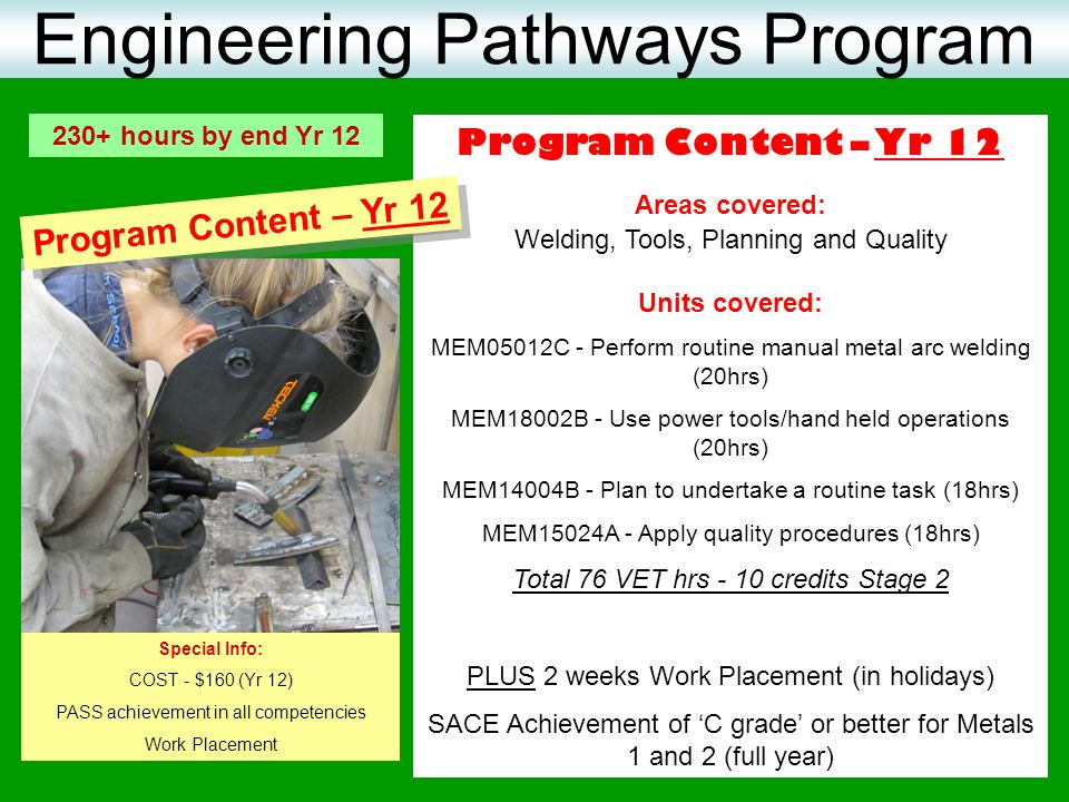 Program Content – Yr 12 Areas covered: Welding, Tools, Planning and Quality Units covered: MEM05012C - Perform routine manual metal arc welding (20hrs
