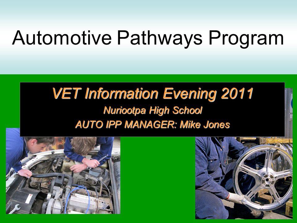 Automotive Pathways Program VET Information Evening 2011 Nuriootpa High School AUTO IPP MANAGER: Mike Jones