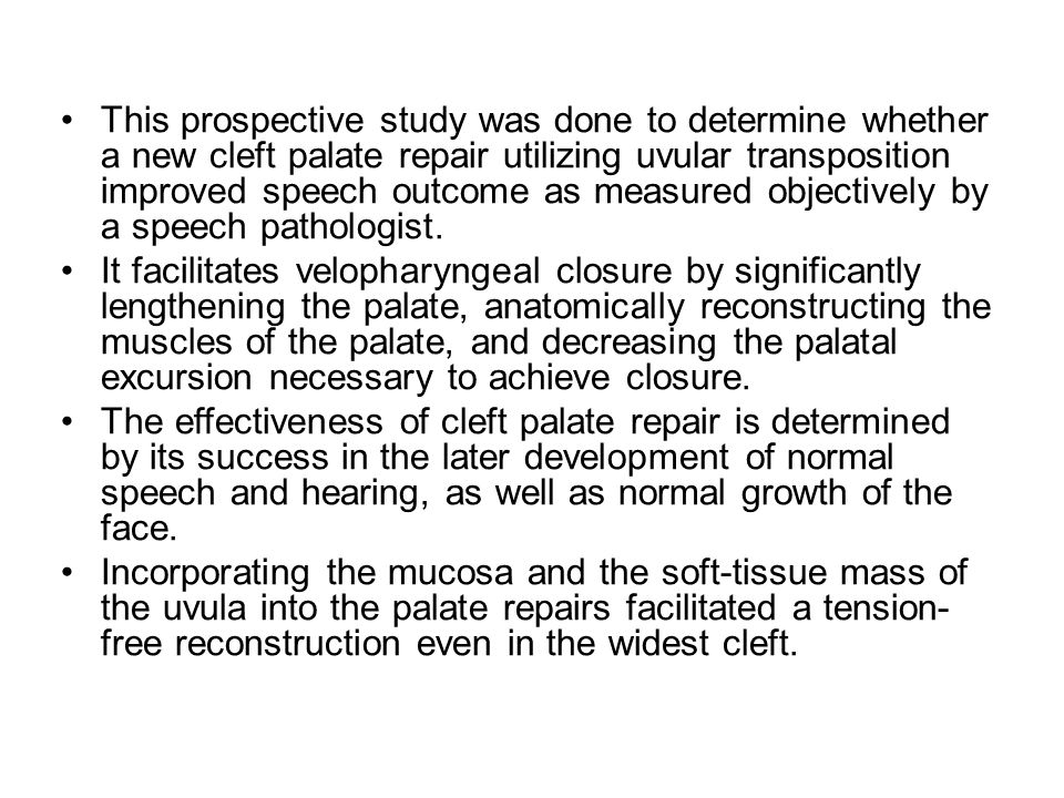 This prospective study was done to determine whether a new cleft palate repair utilizing uvular transposition improved speech outcome as measured obje