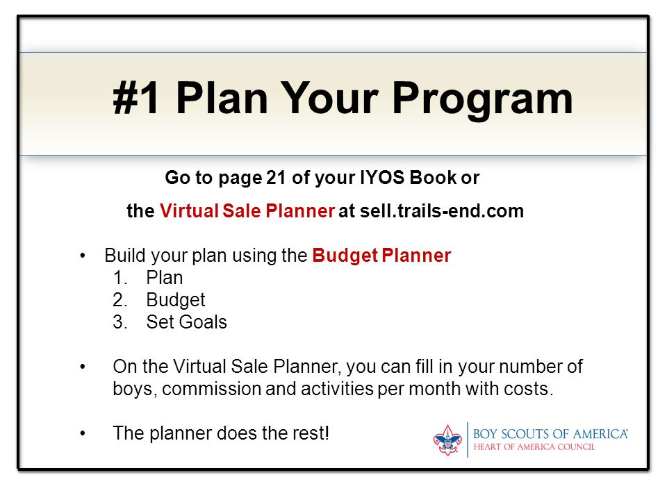#1 Plan Your Program Go to page 21 of your IYOS Book or the Virtual Sale Planner at sell.trails-end.com Build your plan using the Budget Planner 1.Pla