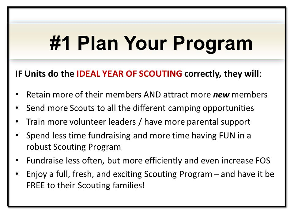 IF Units do the IDEAL YEAR OF SCOUTING correctly, they will: Retain more of their members AND attract more new members Send more Scouts to all the dif