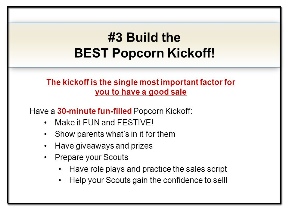 #3 Build the BEST Popcorn Kickoff! The kickoff is the single most important factor for you to have a good sale Have a 30-minute fun-filled Popcorn Kic