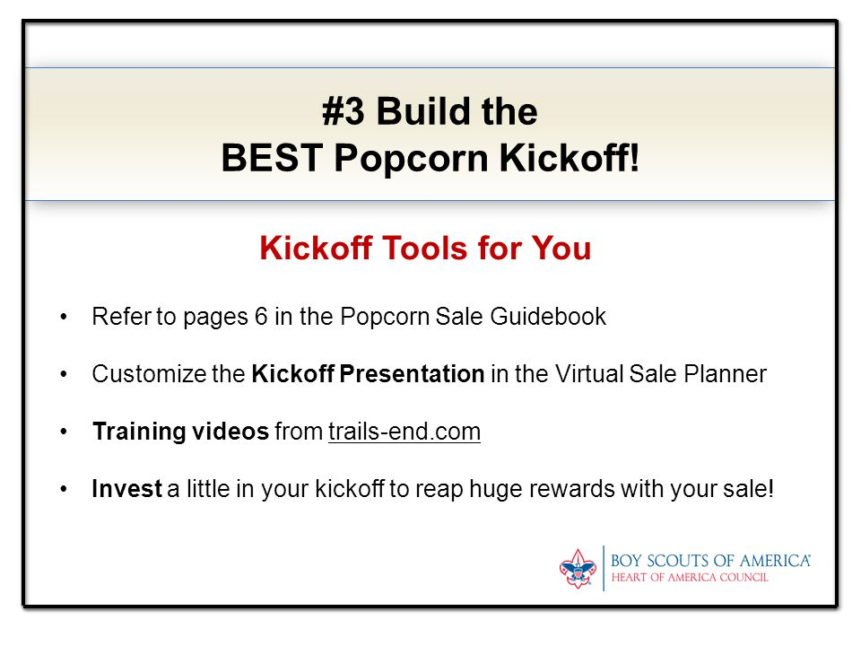 #3 Build the BEST Popcorn Kickoff! Kickoff Tools for You Refer to pages 6 in the Popcorn Sale Guidebook Customize the Kickoff Presentation in the Virt