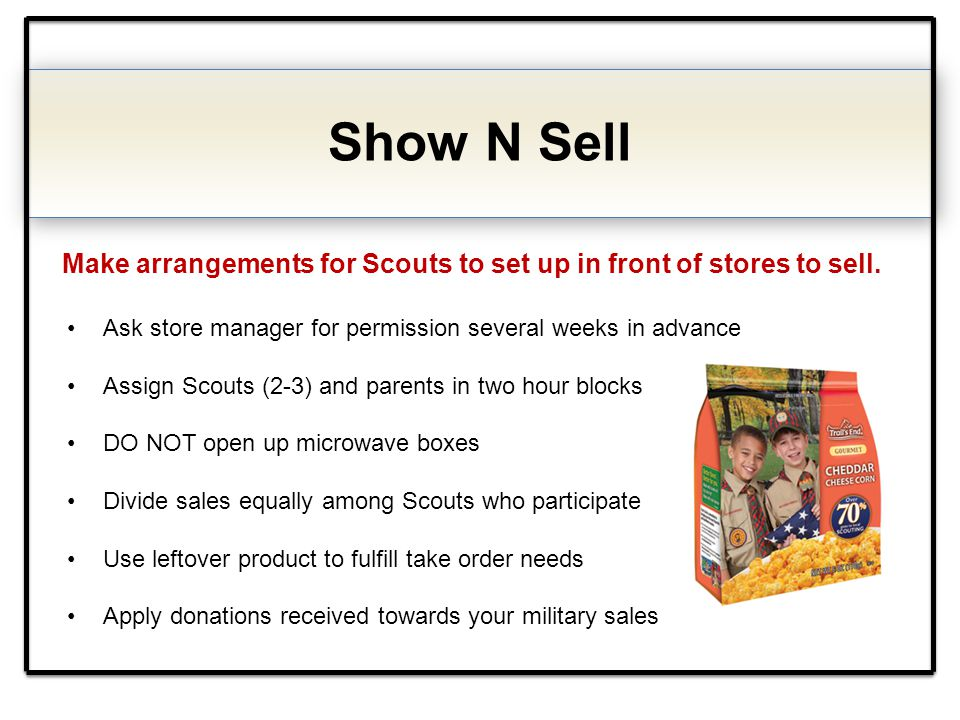 Show N Sell Make arrangements for Scouts to set up in front of stores to sell. Ask store manager for permission several weeks in advance Assign Scouts