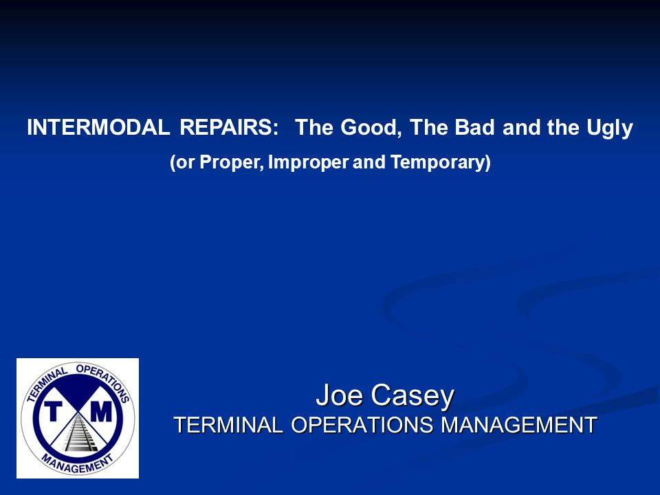 Joe Casey TERMINAL OPERATIONS MANAGEMENT INTERMODAL REPAIRS: The Good, The Bad and the Ugly (or Proper, Improper and Temporary)