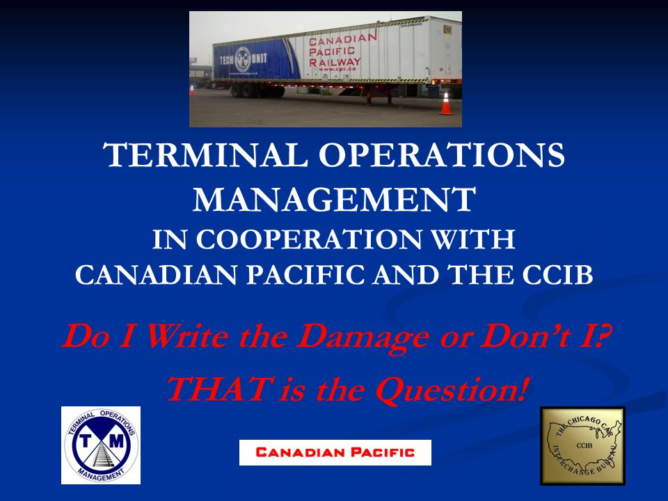 TERMINAL OPERATIONS MANAGEMENT IN COOPERATION WITH CANADIAN PACIFIC AND THE CCIB Do I Write the Damage or Dont I.