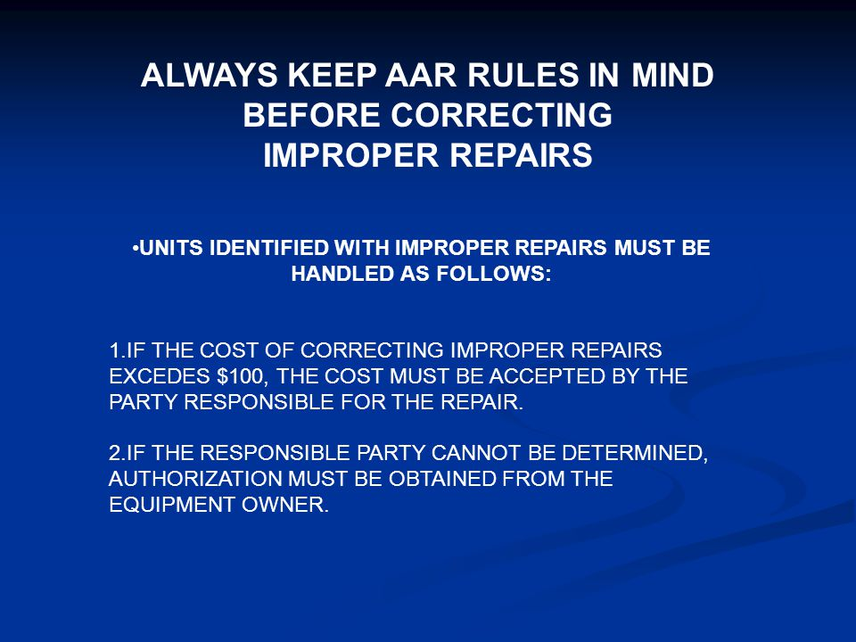 ALWAYS KEEP AAR RULES IN MIND BEFORE CORRECTING IMPROPER REPAIRS UNITS IDENTIFIED WITH IMPROPER REPAIRS MUST BE HANDLED AS FOLLOWS: 1.IF THE COST OF C