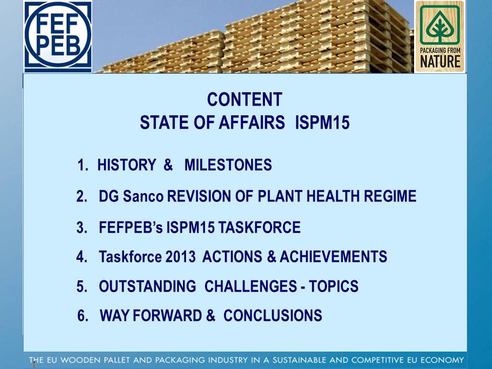 CONTENT STATE OF AFFAIRS ISPM15 1. HISTORY & MILESTONES 2. DG Sanco REVISION OF PLANT HEALTH REGIME 3. FEFPEBs ISPM15 TASKFORCE 4. Taskforce 2013 ACTI