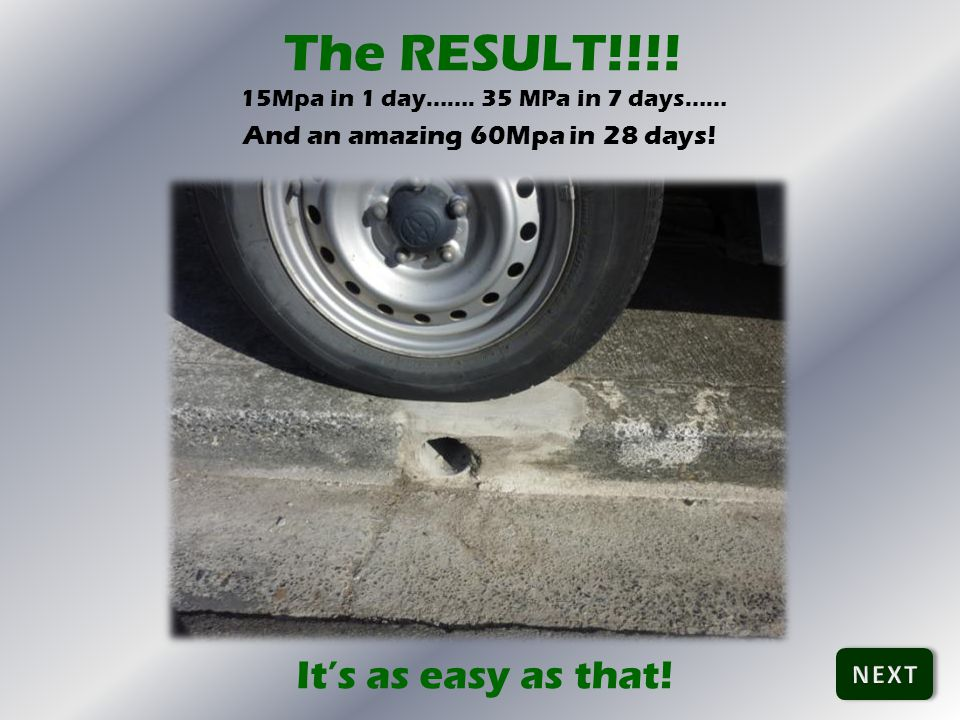 The RESULT!!!! 15Mpa in 1 day……. 35 MPa in 7 days…… And an amazing 60Mpa in 28 days! Its as easy as that!