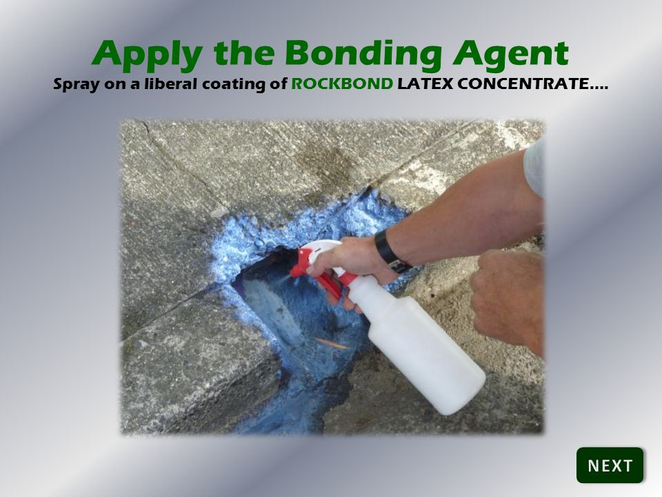 Apply the Bonding Agent Spray on a liberal coating of ROCKBOND LATEX CONCENTRATE….