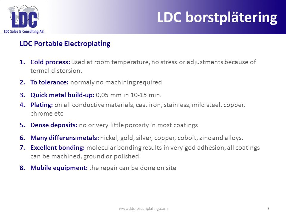www.ldc-brushplating.com3 LDC Portable Electroplating 1.Cold process: used at room temperature, no stress or adjustments because of termal distorsion.
